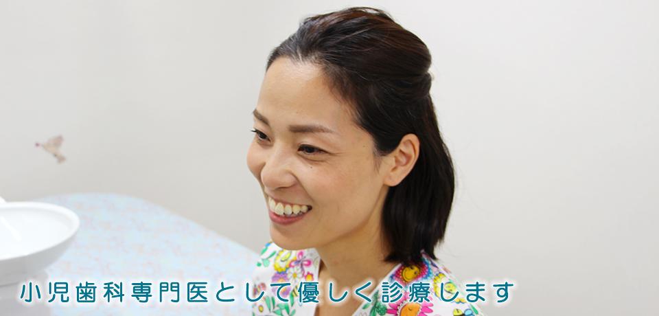 小児歯科専門医として優しく診療します